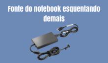 Fonte de notebook esquentando muito