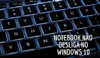 Notebook com Windows 10 não desliga